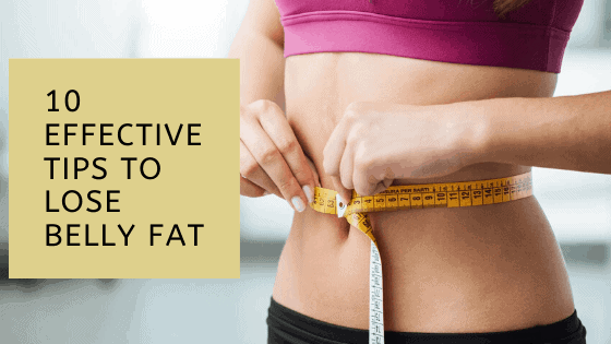 10 Effective Tips To Lose Belly Fat